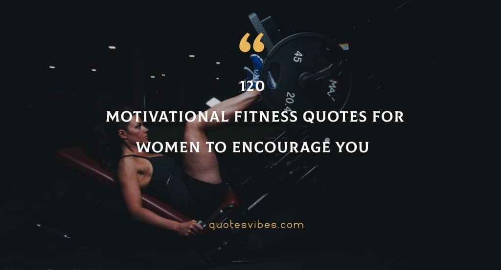 120 Motivational Fitness Quotes For Women To Encourage You
