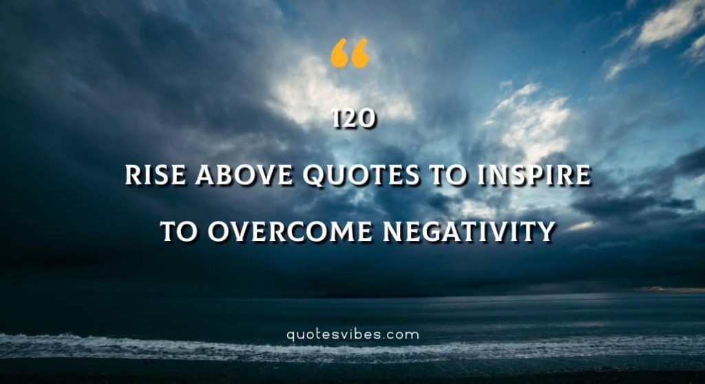 120 Rise Above Quotes To Inspire To Overcome Negativity