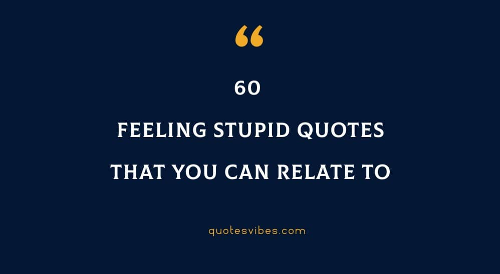 60 Feeling Stupid Quotes That You Can Relate To
