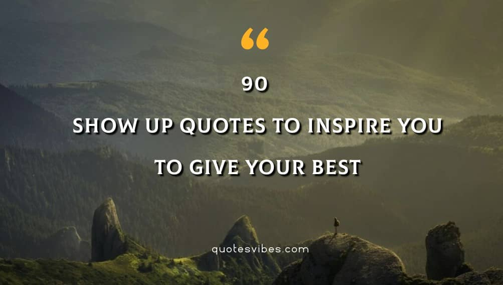 90 Show Up Quotes To Inspire You To Give Your Best