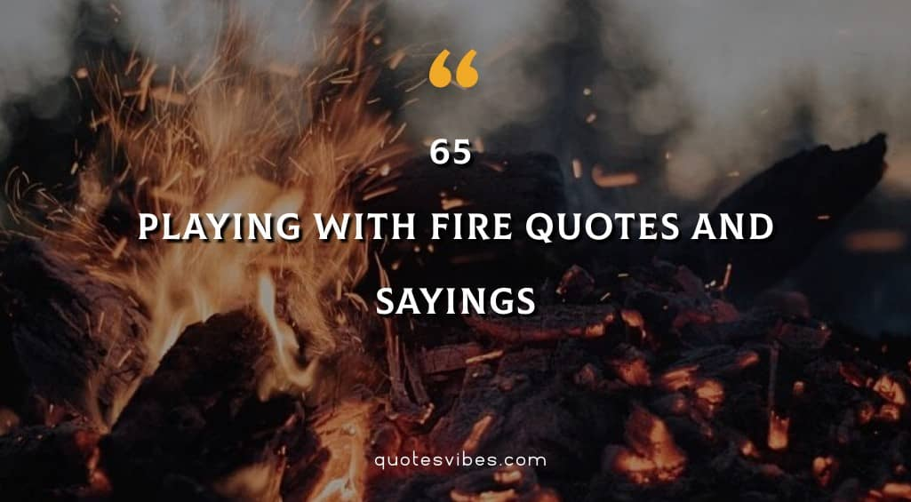 Playing With Fire Quotes And Sayings