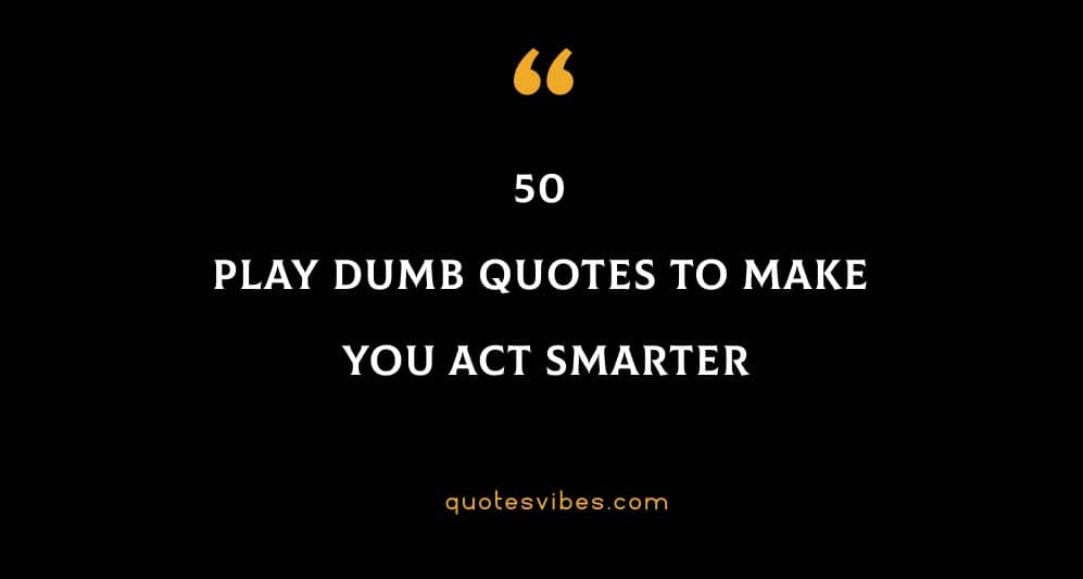50 Play Dumb Quotes To Make You Act Smarter