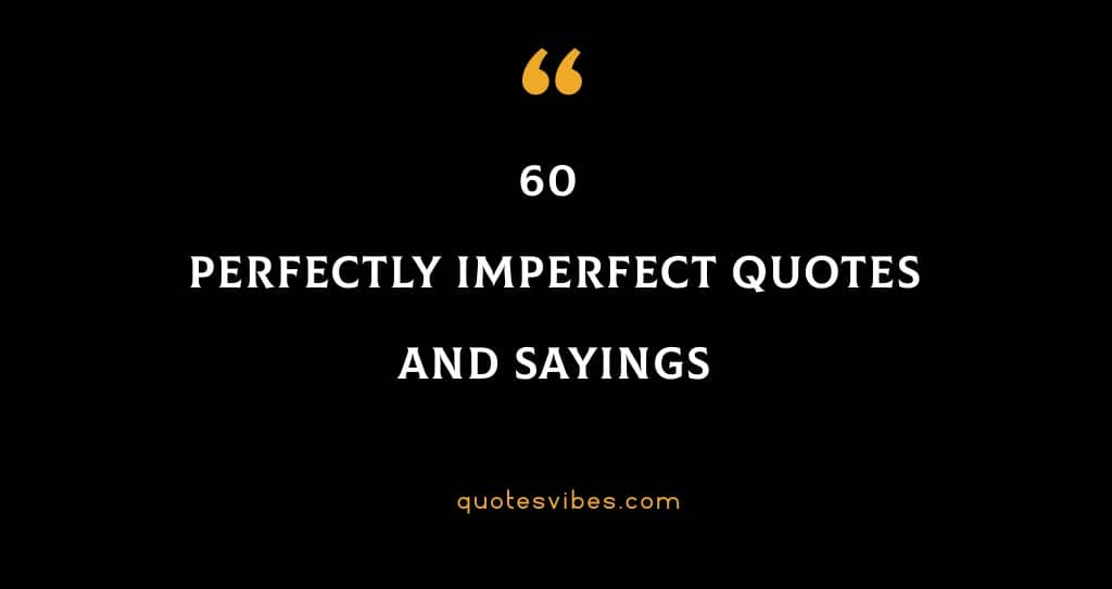 60 Perfectly Imperfect Quotes And Sayings