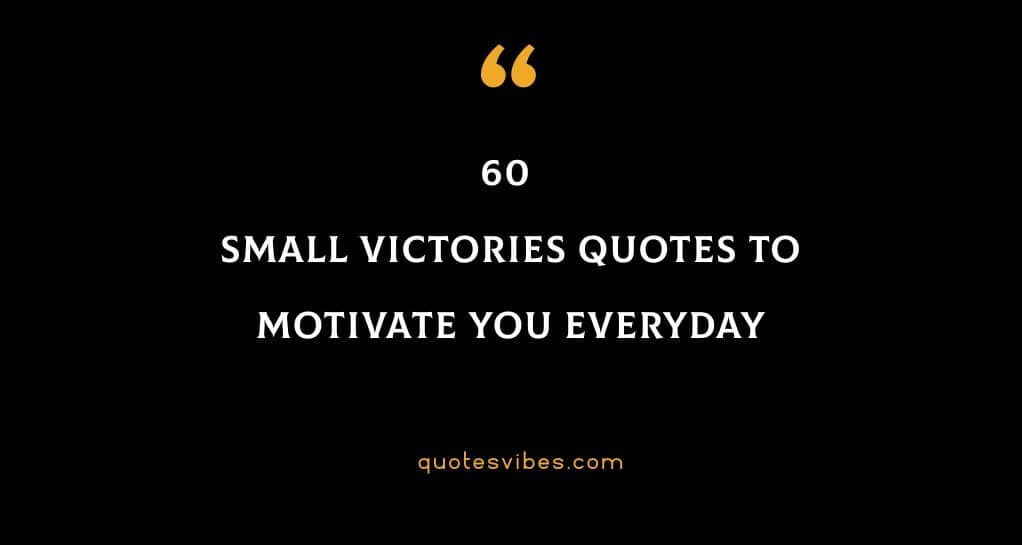 60 Small Victories Quotes To Motivate You Everyday