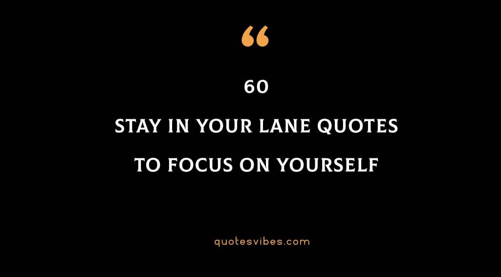 60 Stay In Your Lane Quotes To Focus On Yourself