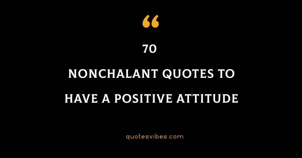 70 Nonchalant Quotes To Have A Positive Attitude