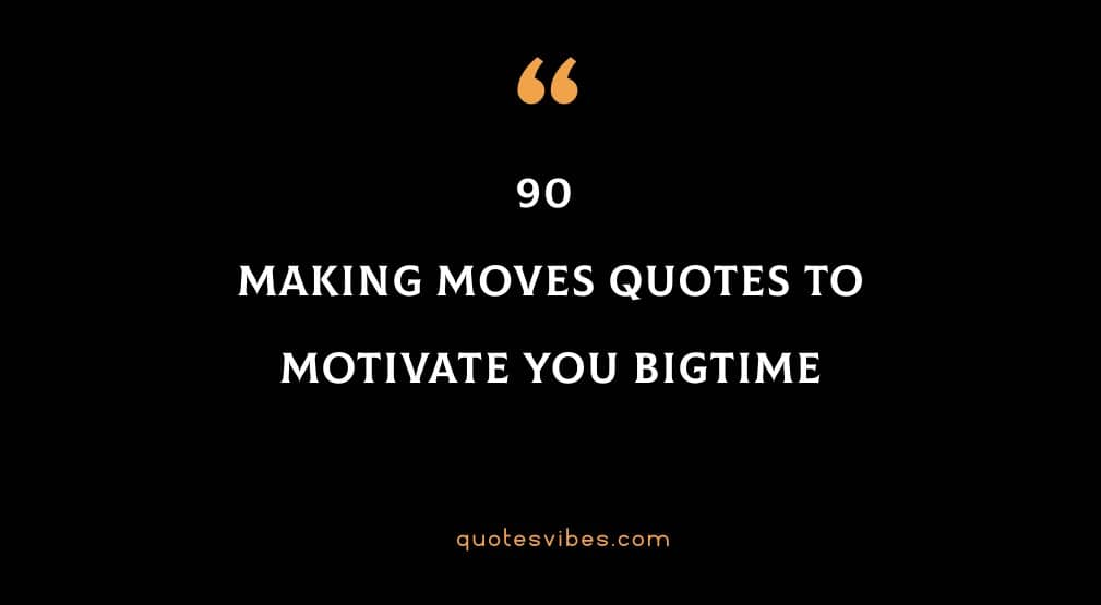 90 Making Moves Quotes To Motivate You Bigtime