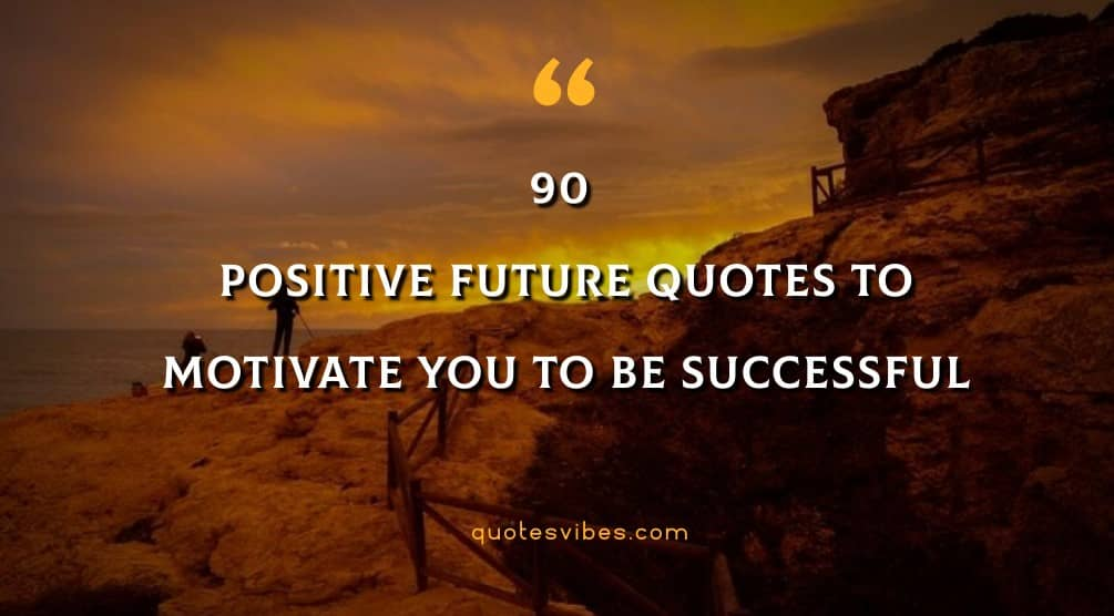 Positive Future Quotes To Motivate You To Be Successful