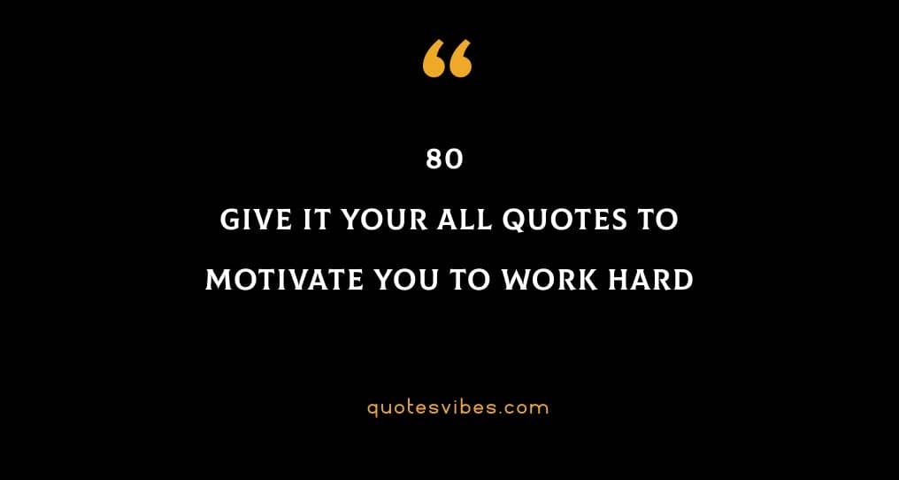 80 Give It Your All Quotes To Motivate You To Work Hard