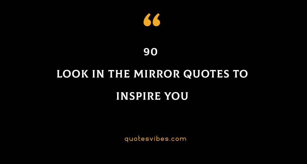 90 Look In The Mirror Quotes To Inspire You