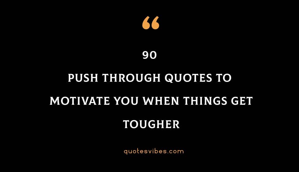 90 Push Through Quotes To Motivate You