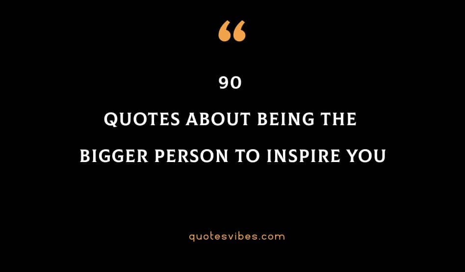90 Quotes About Being The Bigger Person To Inspire You