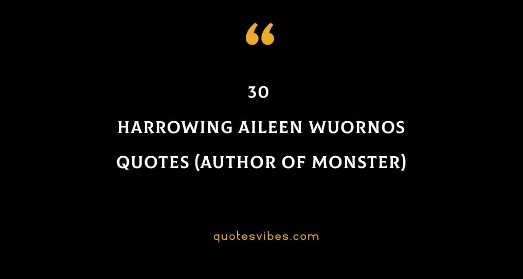30 Harrowing Aileen Wuornos Quotes (Author Of Monster)