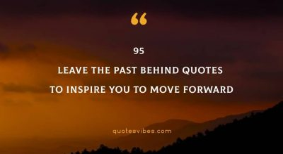 95 Leave The Past Behind Quotes To Inspire You To Move Forward
