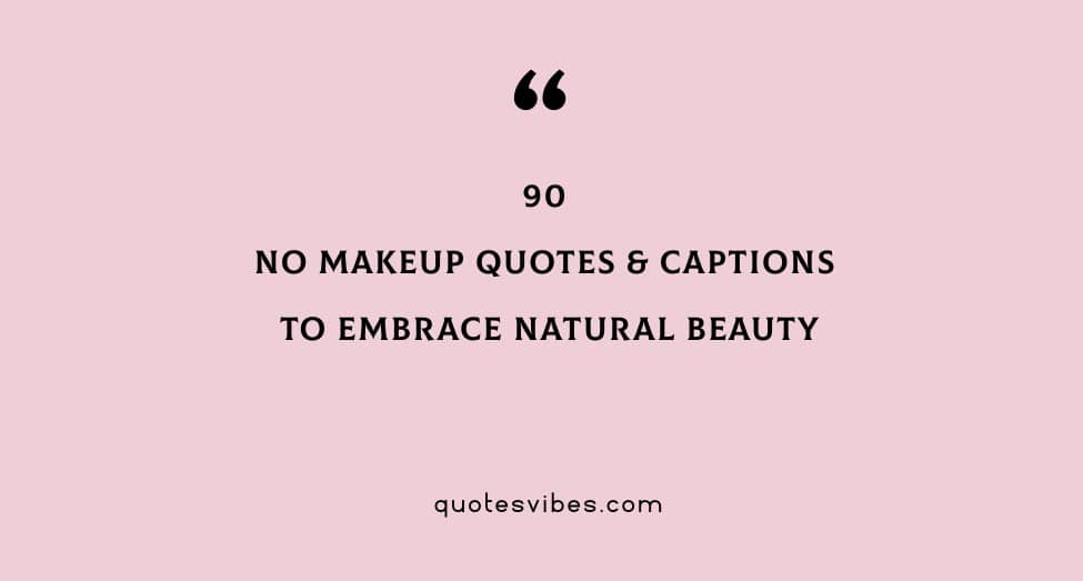 90 No Makeup Quotes And Captions To Embrace Natural Beauty